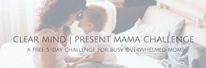 Clear Mind | Present Mama Challenge - a 5 day on-line challenge for busy Moms @ On-Line (from the comfort of your own device)